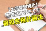 大学受験特化の勉強計画の立て方|最短合格できる勉強計画法