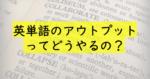 英単語のアウトプットでは書くな?最高に定着度が高い究極の単語暗記術